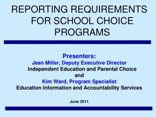 REPORTING REQUIREMENTS FOR SCHOOL CHOICE PROGRAMS   Presenters:   Jean Miller, Deputy Executive Director Independent Edu