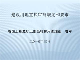 建设用 地置换 审批规定和要求 省国土资源厅土地征收转用管理处 曹军 二 O 一 O 年 三 月