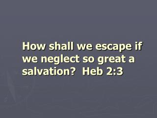How shall we escape if we neglect so great a salvation?  Heb 2:3