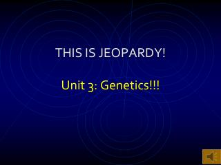 THIS IS JEOPARDY! Unit 3: Genetics!!!