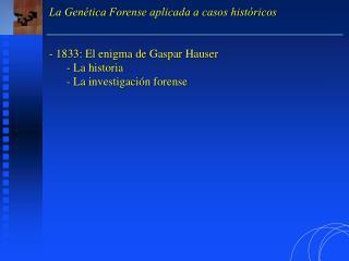 La Genética Forense aplicada a casos históricos  1833: El enigma de Gaspar Hauser  La historia
