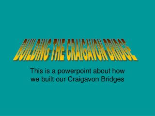 This is a powerpoint about how we built our Craigavon Bridges