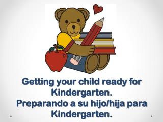 Getting your child ready for Kindergarten. Preparando  a  su hijo / hija para  Kindergarten.