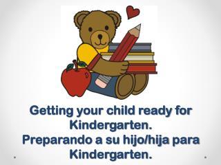 Getting your child ready for Kindergarten. Preparando  a  su hijo / hija para  Kindergarten.