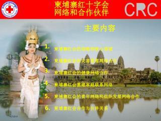 柬埔寨红十字会 网络和合作伙伴  主要内容  柬埔寨红会的 战略和核心领域  柬埔寨红会 的灾害管理网络合作  柬埔寨红会 的健康网络合作  柬埔寨红会 重建家庭联系网络