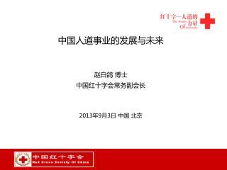 中国人道事业的发展与未来 赵白鸽 博士   中国红十字会常务副会长 2013 年 9 月 3 日 中国 北京