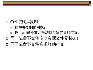 Ctrl+ 拖动 = 复制 选中要复制的对象; 按下 ctrl 键不放,拖动到希望放置的位置。 同一磁盘下文件拖动实现文件复制 ctrl 不同磁盘下文件实现移动 shift