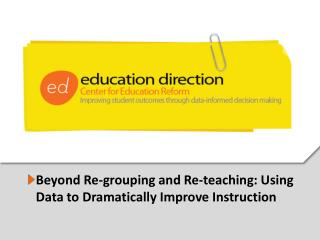 Beyond Re-grouping and Re-teaching: Using  Data to Dramatically Improve Instruction