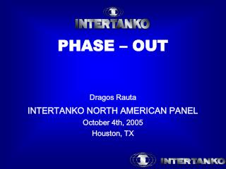 PHASE – OUT Dragos Rauta INTERTANKO NORTH AMERICAN PANEL October 4th, 2005 Houston, TX