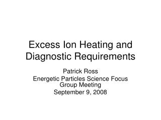 Excess Ion Heating and Diagnostic Requirements