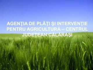 AGENŢIA DE PLĂŢI ŞI INTERVENŢIE PENTRU AGRICULTURĂ – CENTRUL JUDEŢEAN CĂLĂRAŞI