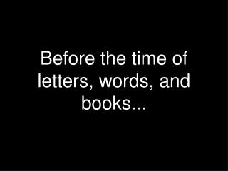 Before the time of letters, words, and books...