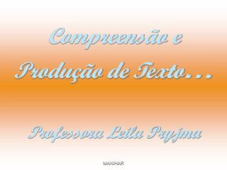 Compreensão e Produção de Texto … Professora Leila Pryjma