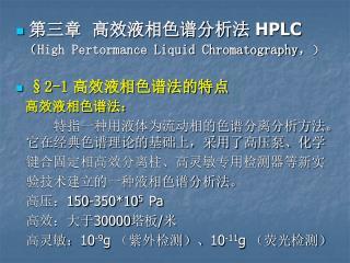 高效液相色谱法: 特指一种用液体为流动相的色谱分离分析方法。它在经典色谱理论的基础上,采用了高压泵、化学    键合固定相高效分离柱、高灵敏专用检测器等新实    验技术建立的一种液相色谱分析法。