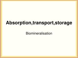 Absorption,transport,storage