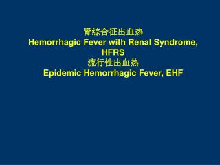 肾综合征出血热 Hemorrhagic Fever with Renal Syndrome, HFRS 流行性出血热 Epidemic Hemorrhagic Fever, EHF