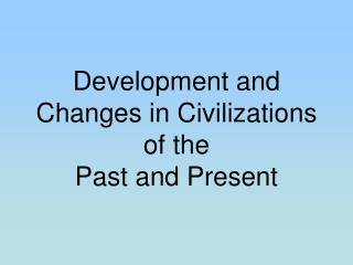 Development and Changes in Civilizations  of the  Past and Present