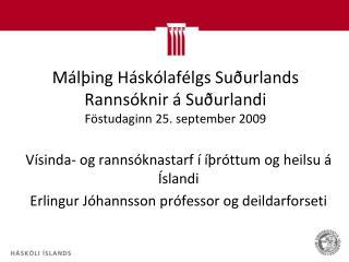 Málþing Háskólafélgs Suðurlands Rannsóknir á Suðurlandi   Föstudaginn 25. september 2009