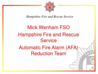 Mick Wenham FSO Hampshire Fire and Rescue Service Automatic Fire Alarm (AFA) Reduction Team