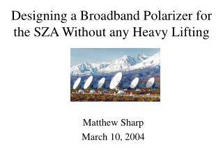Designing a Broadband Polarizer for the SZA Without any Heavy Lifting