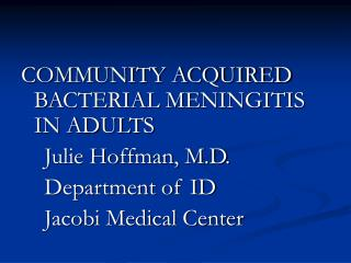 COMMUNITY ACQUIRED BACTERIAL MENINGITIS IN ADULTS     Julie Hoffman, M.D.     Department of ID