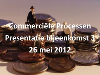 Commerciële Processen  Presentatie bijeenkomst 3 26 mei 2012