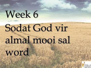 Week 6 Sodat God vir almal mooi sal word