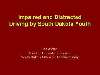 Impaired and Distracted Driving by South Dakota Youth    Lee Axdahl Accident Records Supervisor South Dakota Office of H