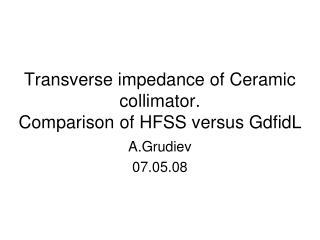 Transverse impedance of Ceramic collimator.  Comparison of HFSS versus GdfidL