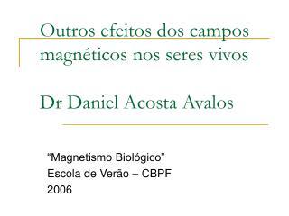 Outros efeitos dos campos magnéticos nos seres vivos Dr Daniel Acosta Avalos