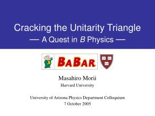 Cracking the Unitarity Triangle —  A Quest in  B  Physics  —