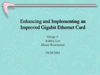 Enhancing and Implementing an Improved Gigabit Ethernet Card Group 3: Ashley Lee Shaun Rosemond