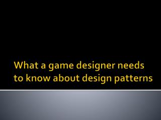 What a game designer needs to know about design patterns