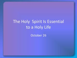 The Holy  Spirit Is Essential  to a Holy Life