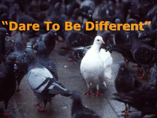 """Dare To Be Different"""
