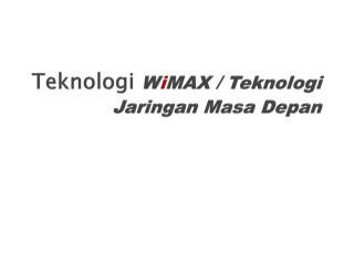 Teknologi W i MAX  /  Teknologi Jaringan Masa Depan