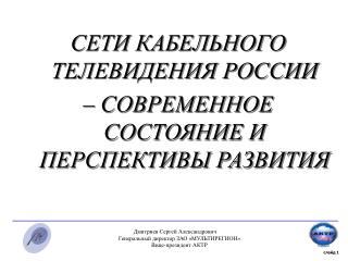 СЕТИ КАБЕЛЬНОГО ТЕЛЕВИДЕНИЯ РОССИИ – СОВРЕМЕННОЕ СОСТОЯНИЕ И ПЕРСПЕКТИВЫ РАЗВИТИЯ