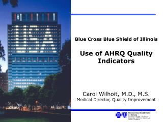 Blue Cross Blue Shield of Illinois Use of AHRQ Quality Indicators Carol Wilhoit, M.D., M.S.