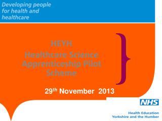 HEYH  Healthcare Science Apprenticeship Pilot Scheme  29 th  November  2013