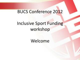 BUCS  Conference 2012 Inclusive  Sport Funding  workshop Welcome