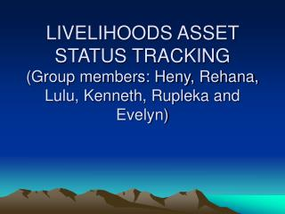 LIVELIHOODS ASSET STATUS TRACKING (Group members: Heny, Rehana, Lulu, Kenneth, Rupleka and Evelyn)