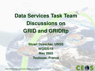 Data Services Task Team Discussions on  GRID and GRIDftp Stuart Doescher, USGS W GISS-15 May 2003