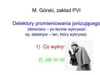 M. Górski, zakład PVI Detektory promieniowania jonizującego (detectare – po łacinie wykrywać
