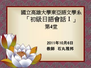 國立高雄大學東亞語文學系 「 初 級日語會話 Ⅰ 」 第 4 堂