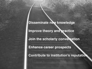 Disseminate new knowledge Improve theory and practice Join the scholarly conversation