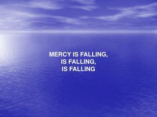MERCY IS FALLING, IS FALLING,  IS FALLING