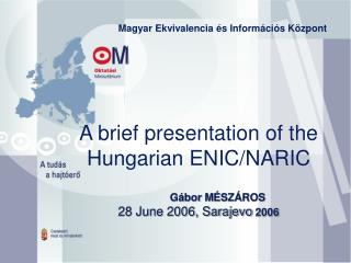 A brief presentation of the Hungarian ENIC/NARIC 	 Gábor  M ÉSZÁROS 28 June 2006, Sarajevo  2006