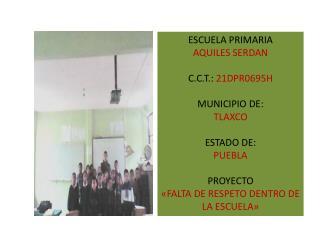 ESCUELA PRIMARIA  AQUILES SERDAN C.C.T.:  21DPR0695H MUNICIPIO DE:   TLAXCO ESTADO DE:  PUEBLA