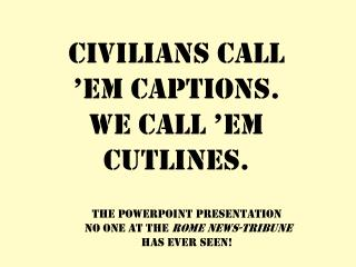 Civilians call �em captions. We call �em cutlines.