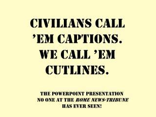 Civilians call 'em captions. We call 'em cutlines.
